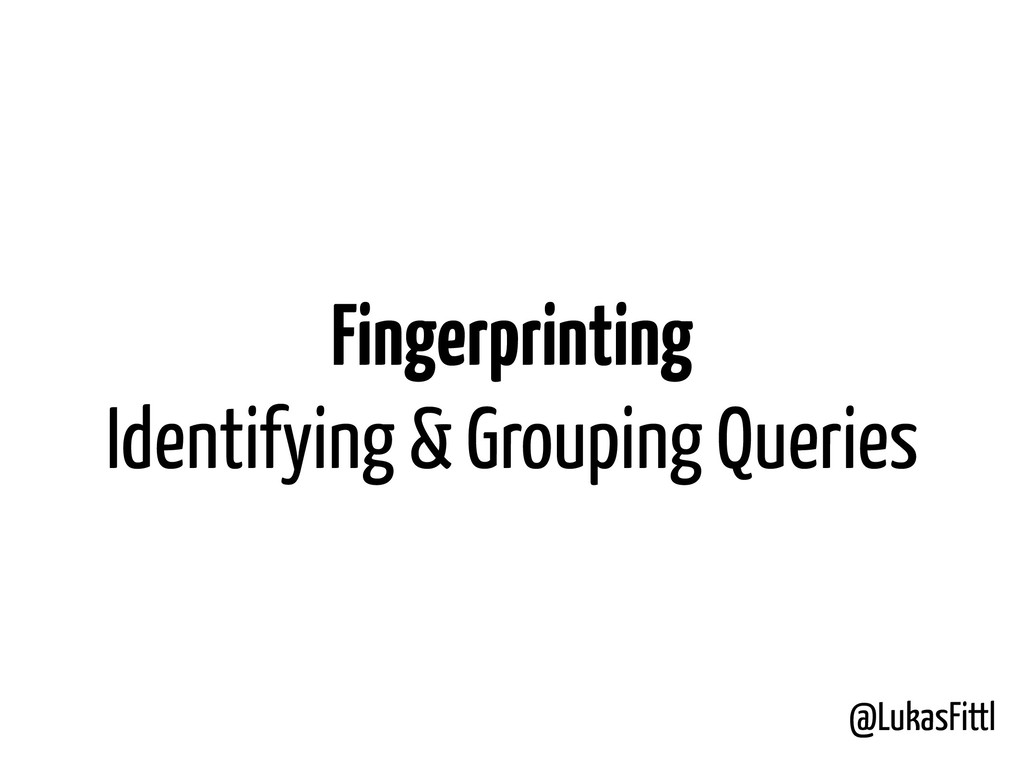 @LukasFittl Fingerprinting Identifying & Groupi...
