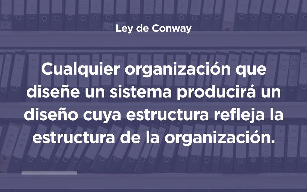 Ley de Conway Cualquier organización que diseñe...