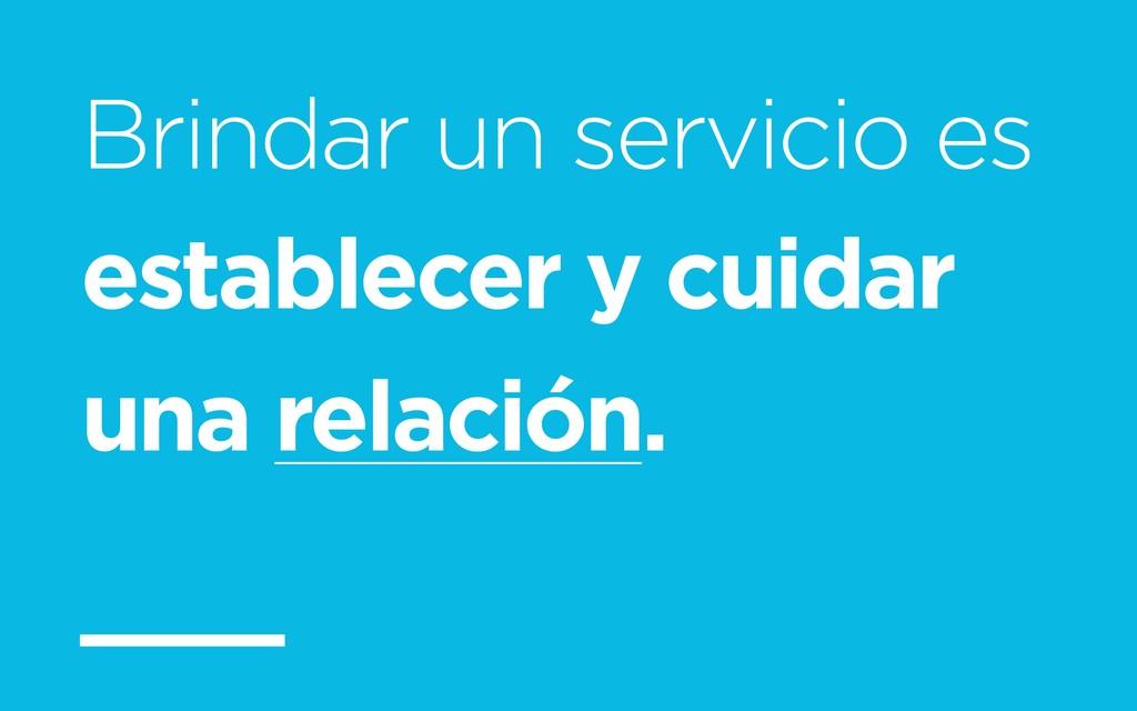 Brindar un servicio es establecer y cuidar una ...
