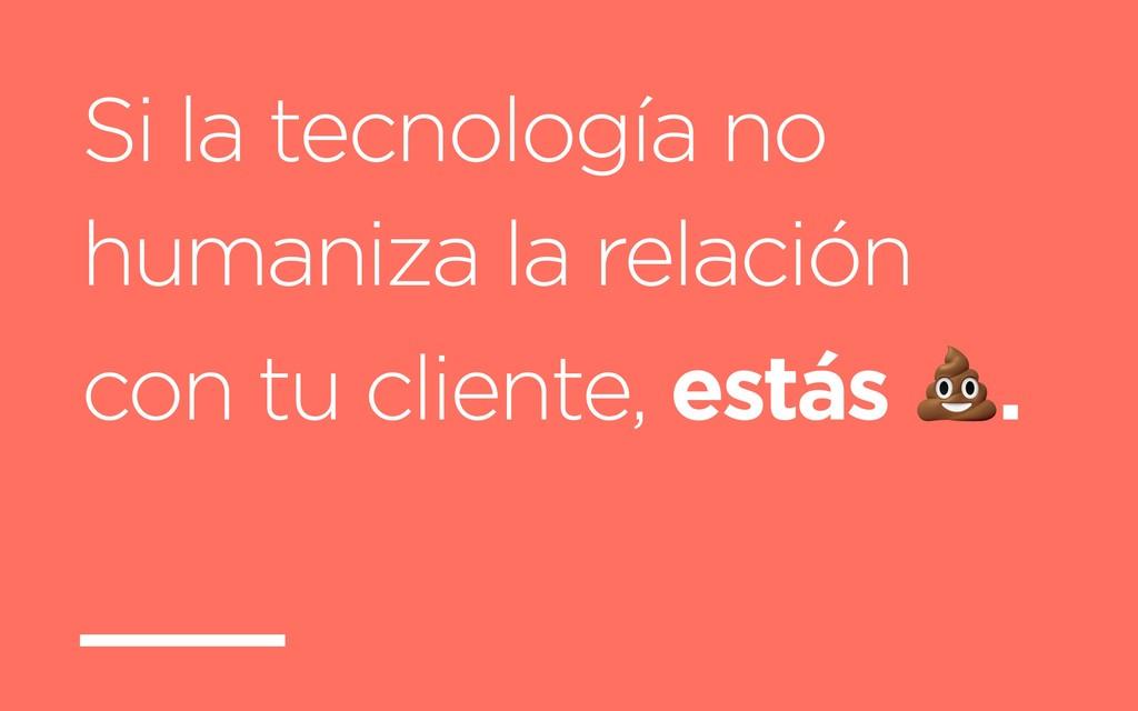 Si la tecnología no humaniza la relación con tu...