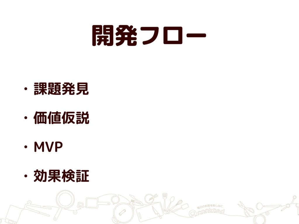 開発フロー • 課題発見 • 価値仮説 • MVP • 効果検証