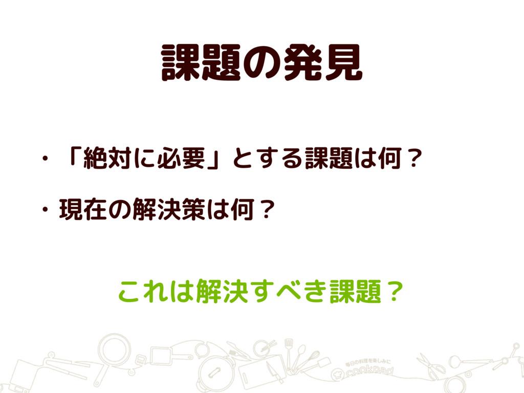 課題の発見 • 「絶対に必要」とする課題は何? • 現在の解決策は何? これは解決すべき課題?