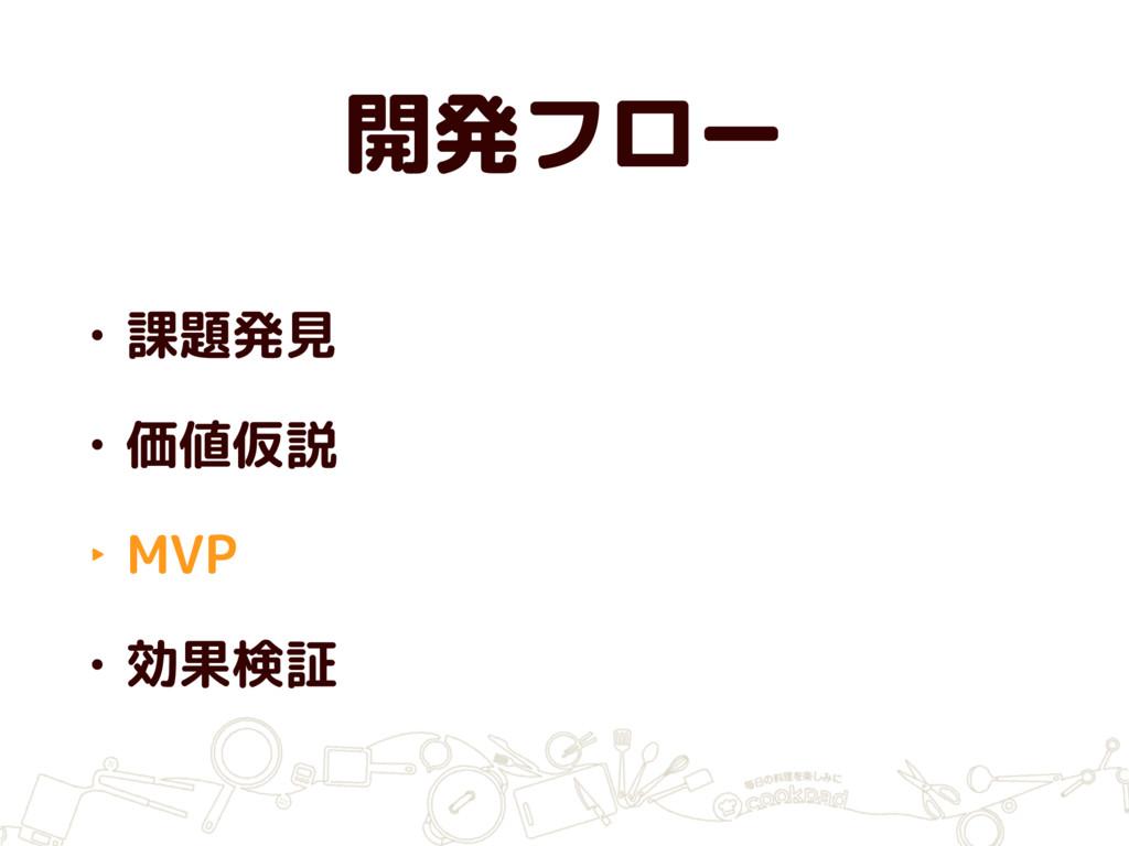 開発フロー • 課題発見 • 価値仮説 ‣ MVP • 効果検証