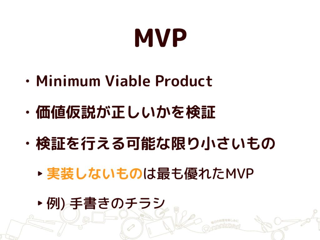 MVP • Minimum Viable Product • 価値仮説が正しいかを検証 • 検...