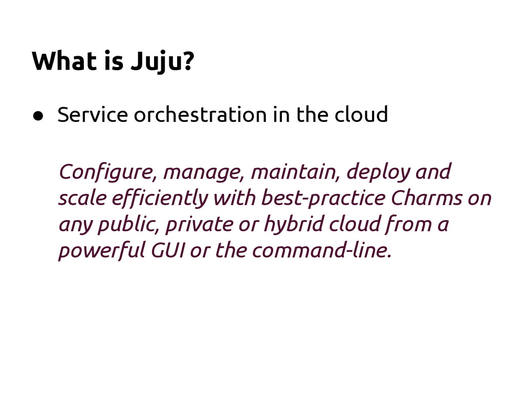 What is Juju? ● Service orchestration in the cl...
