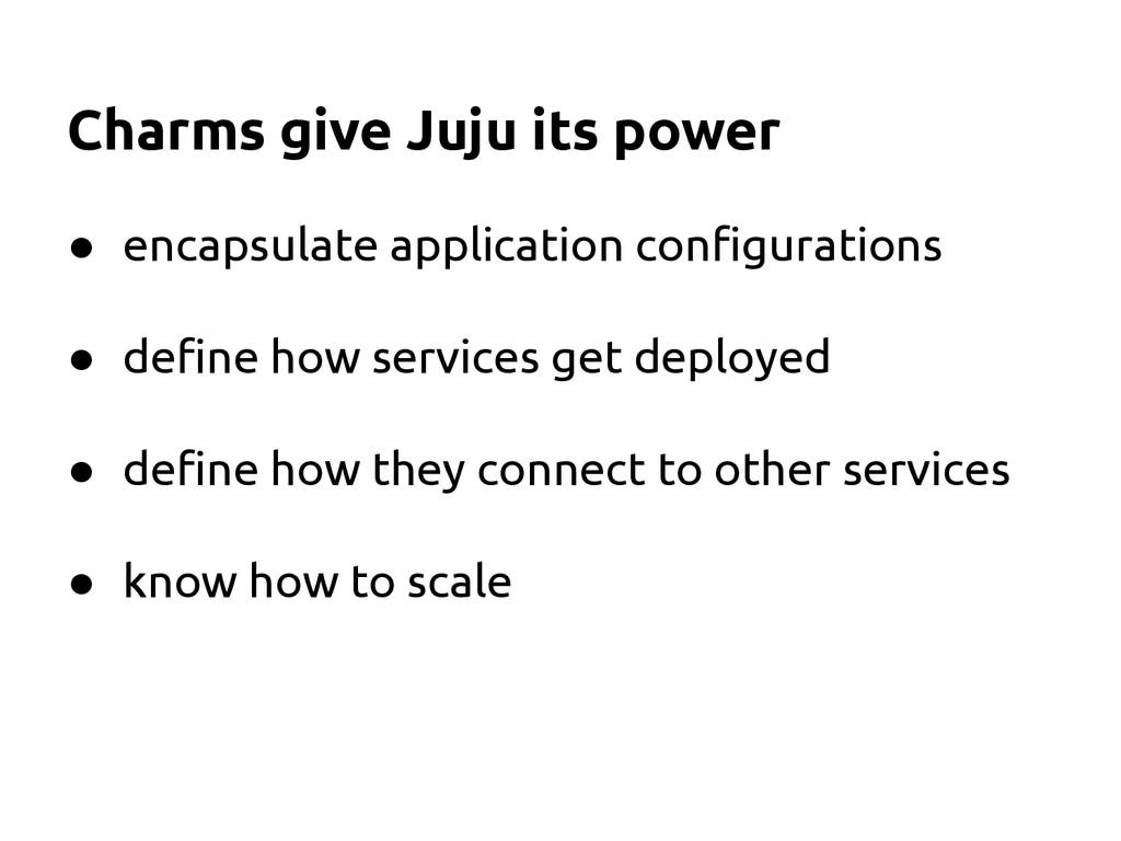 Charms give Juju its power ● encapsulate applic...