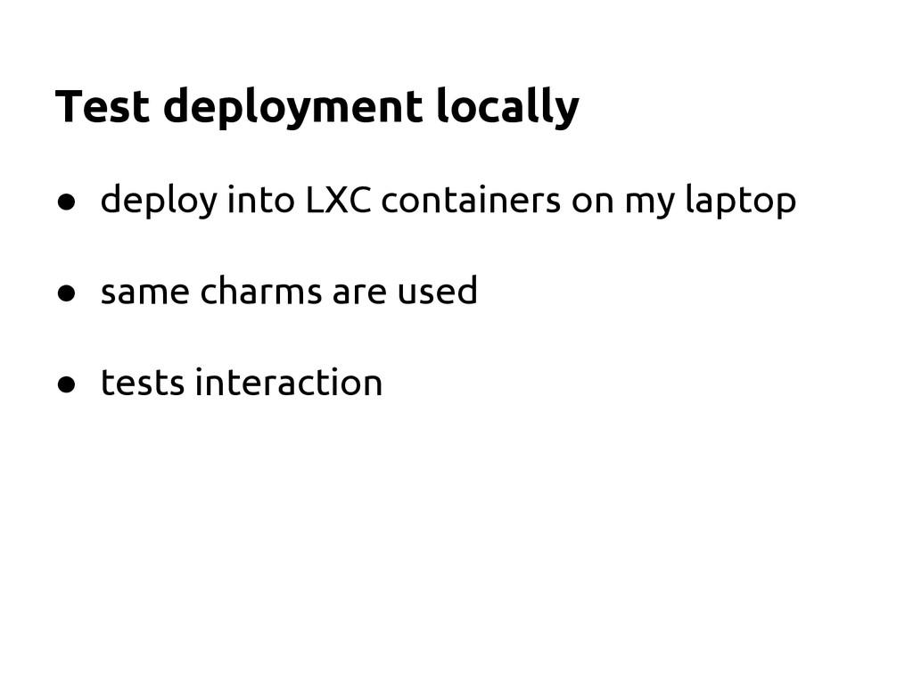 Test deployment locally ● deploy into LXC conta...