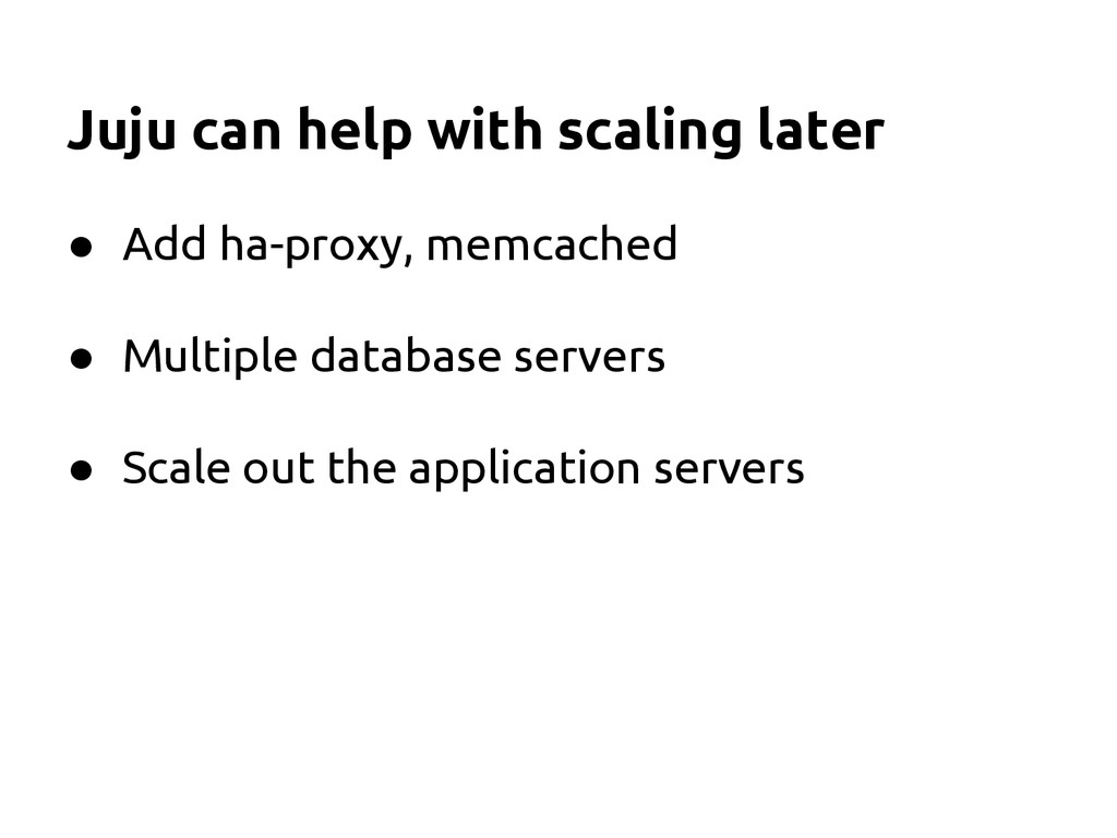 Juju can help with scaling later ● Add ha-proxy...