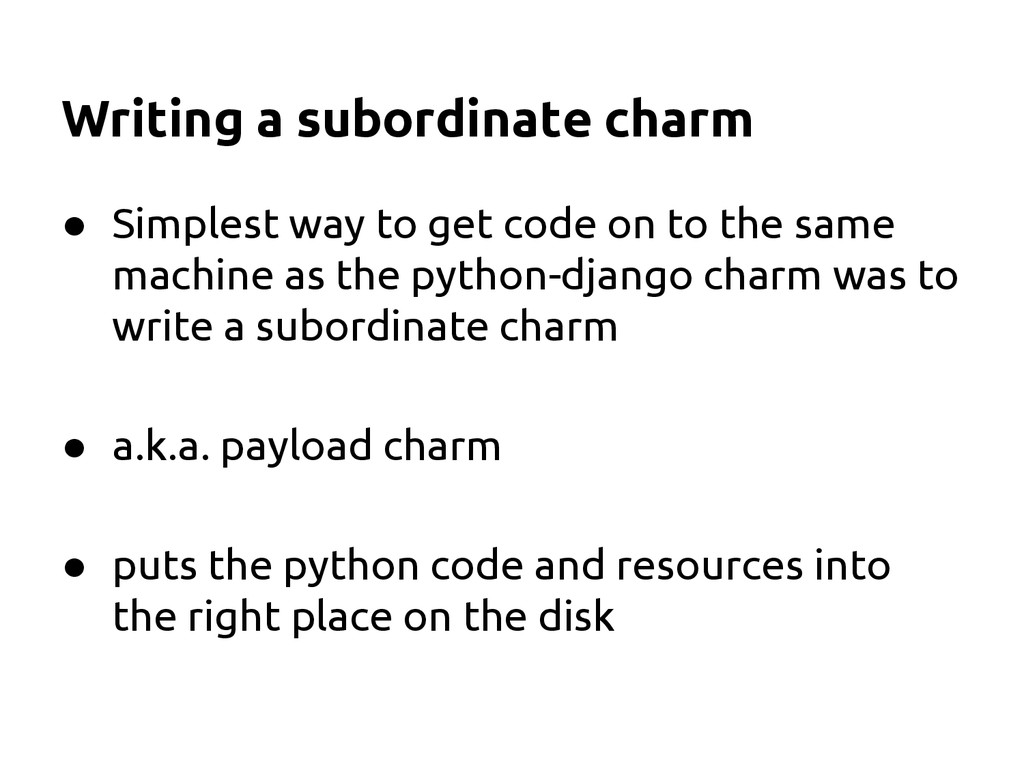 Writing a subordinate charm ● Simplest way to g...