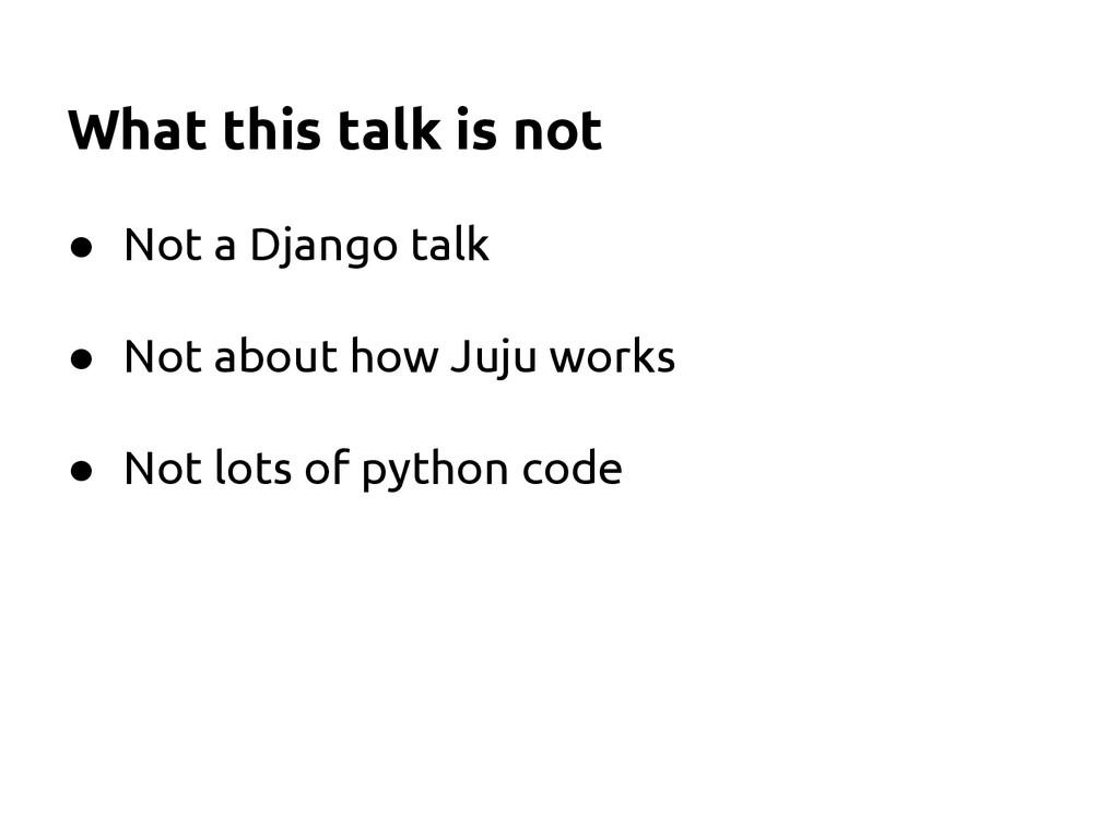 ● Not a Django talk ● Not about how Juju works ...