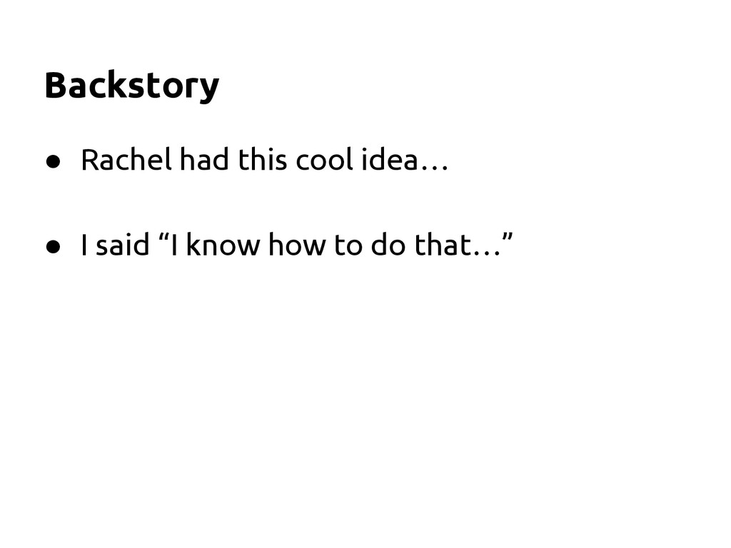 Backstory ● Rachel had this cool idea… ● I said...