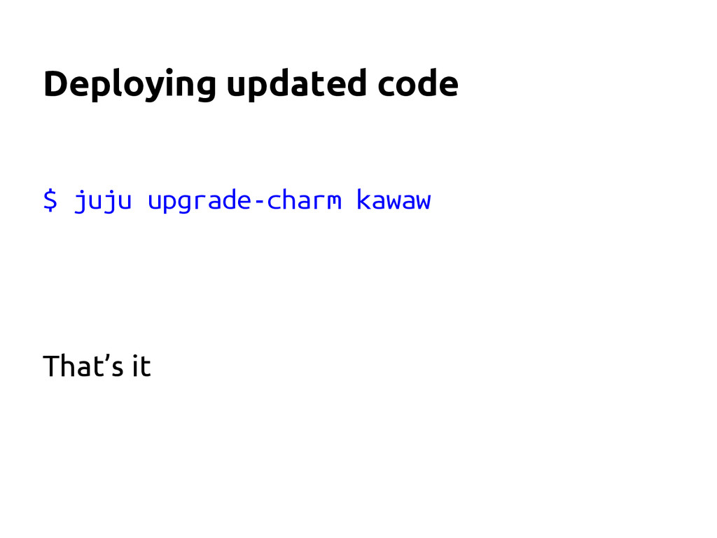 Deploying updated code $ juju upgrade-charm kaw...