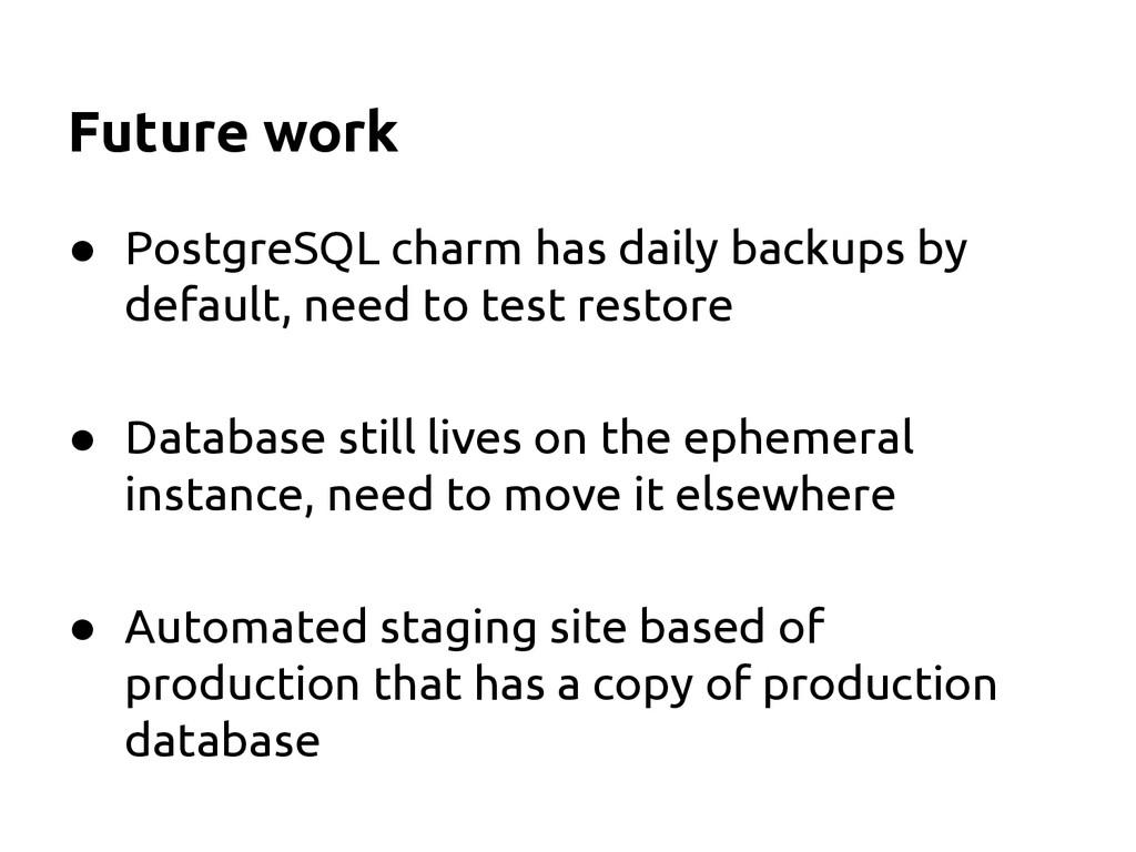 Future work ● PostgreSQL charm has daily backup...