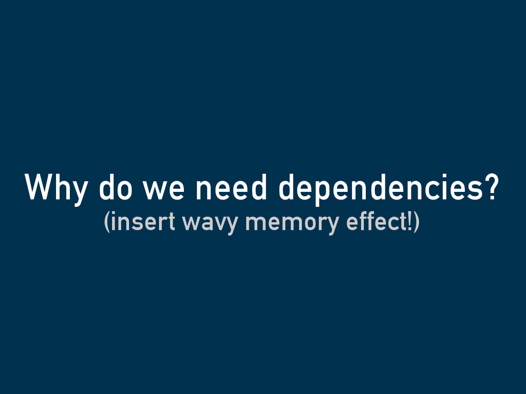 (insert wavy memory effect!) Why do we need dep...