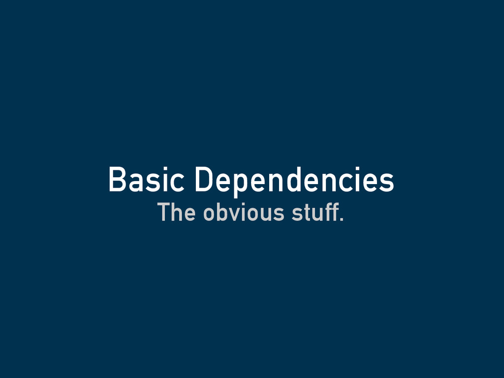 The obvious stuff. Basic Dependencies