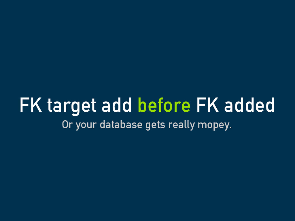 Or your database gets really mopey. FK target a...