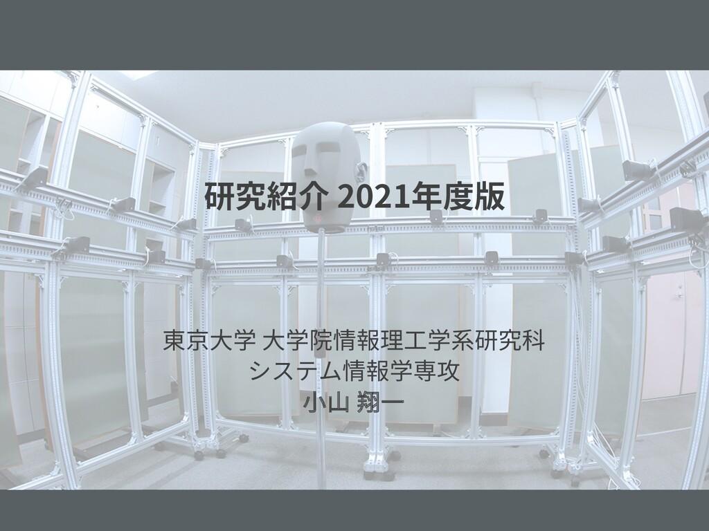 研究紹介 2021年度版 東京⼤学 ⼤学院情報理⼯学系研究科 システム情報学専攻 ⼩⼭ 翔⼀