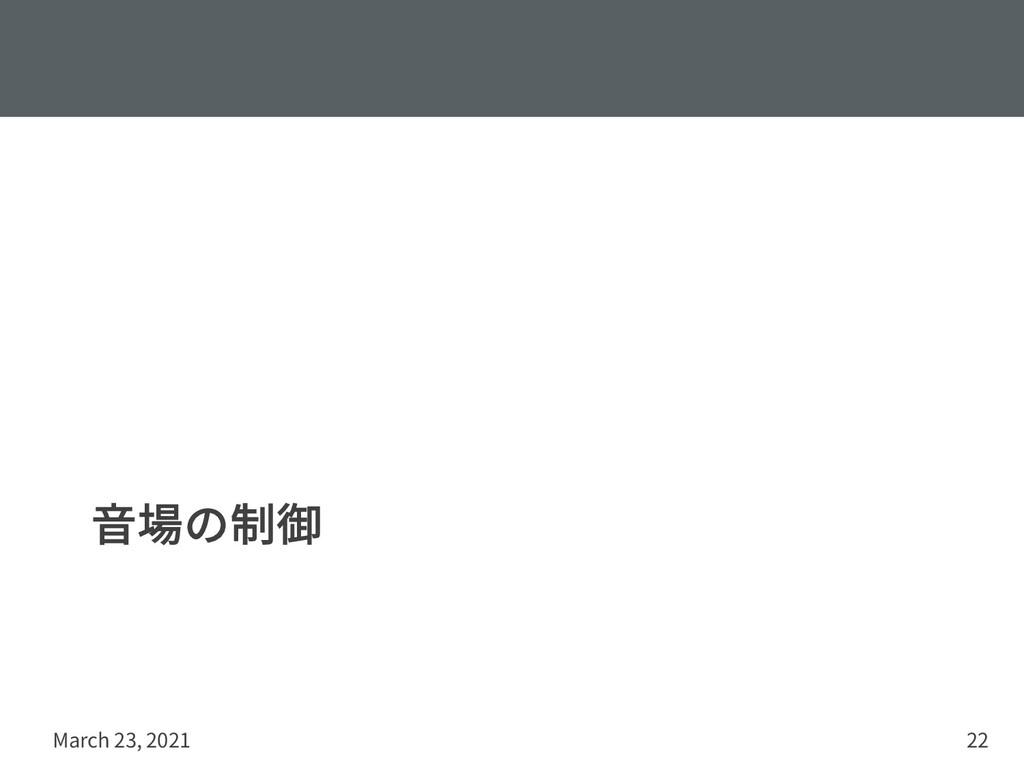 ⾳場の制御 March 23, 2021 22