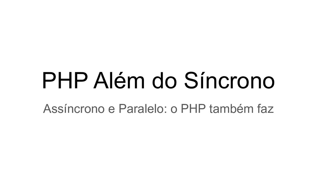 PHP Além do Síncrono Assíncrono e Paralelo: o P...