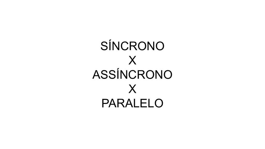 SÍNCRONO X ASSÍNCRONO X PARALELO