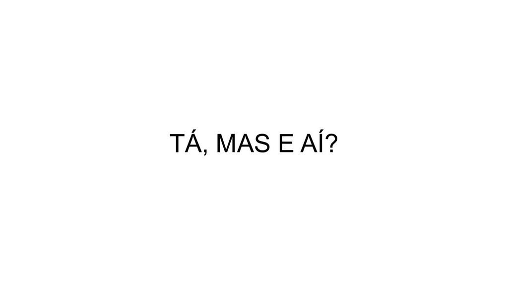 TÁ, MAS E AÍ?