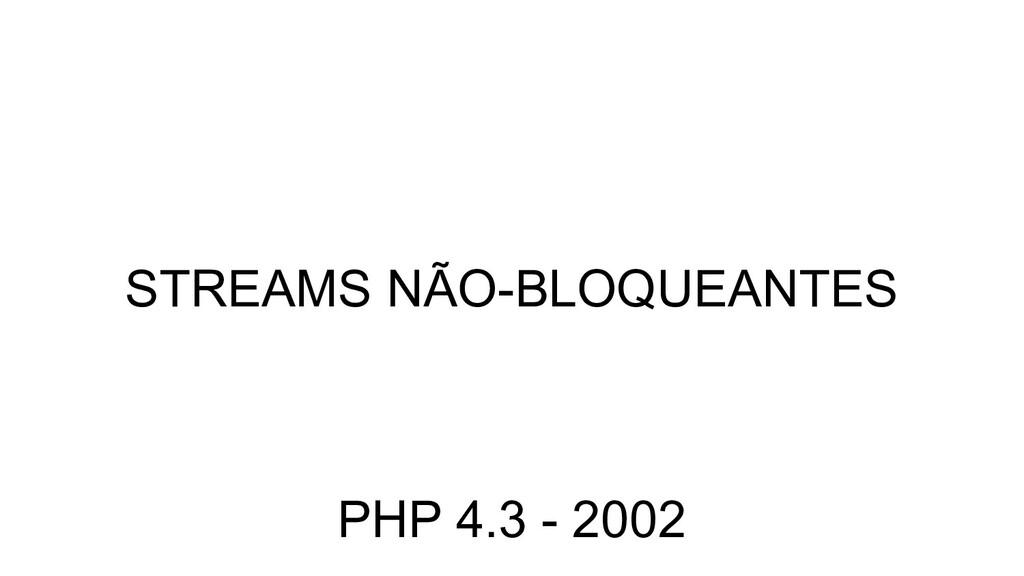 STREAMS NÃO-BLOQUEANTES PHP 4.3 - 2002