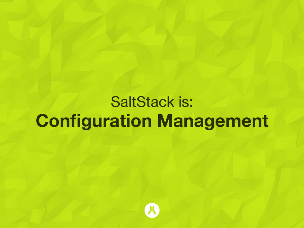 SaltStack is: Configuration Management
