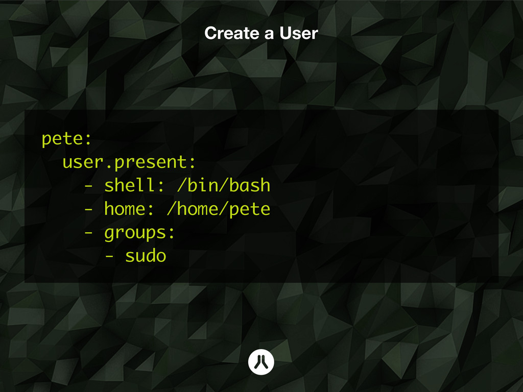 Create a User pete: user.present: - shell: /bin...