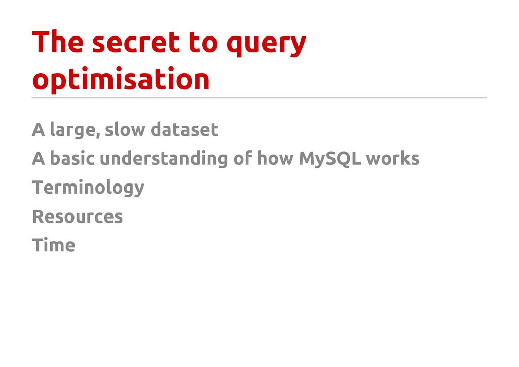 The secret to query optimisation A large, slow ...