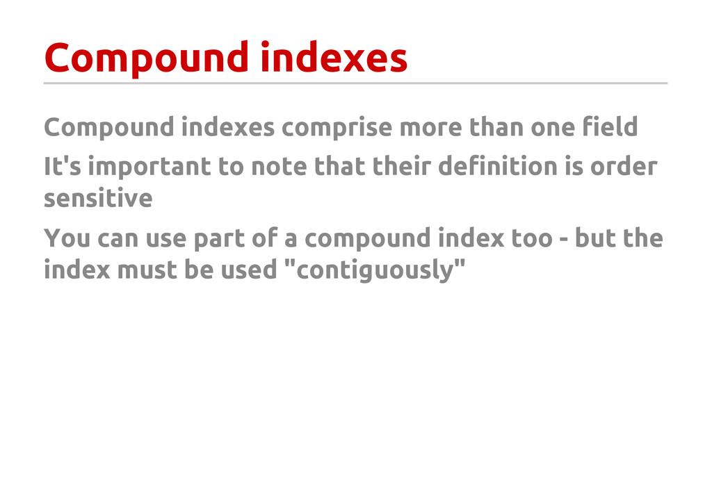Compound indexes Compound indexes comprise more...