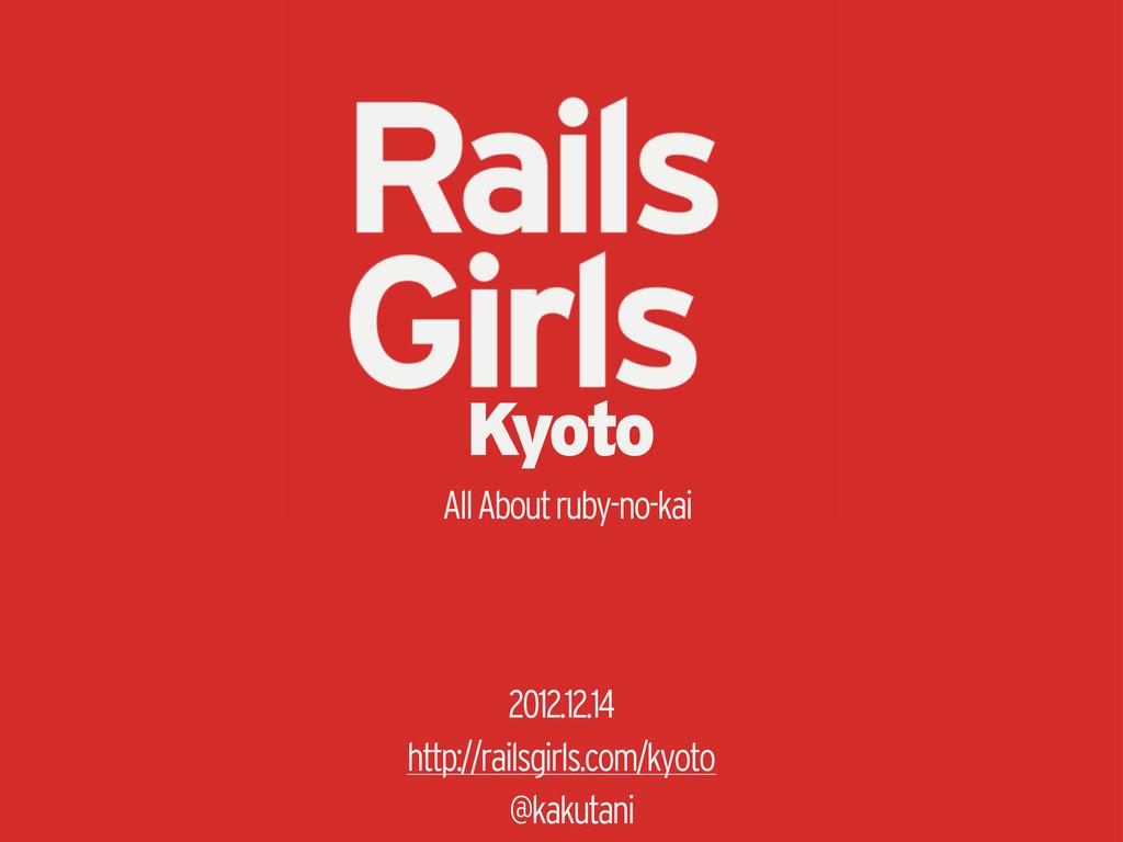 Kyoto 2012.12.14 http://railsgirls.com/kyoto @k...