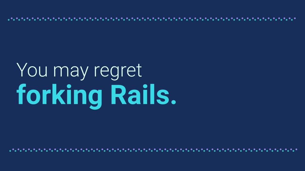 You may regret forking Rails.