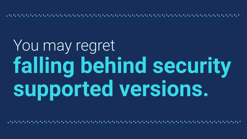 You may regret falling behind security supporte...