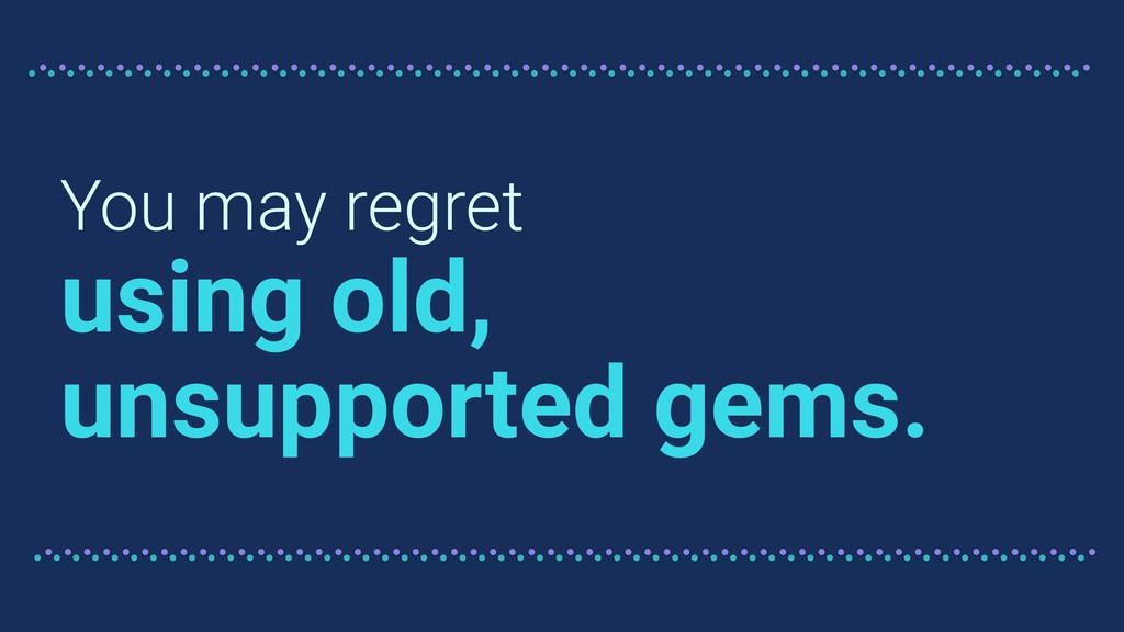 You may regret using old, unsupported gems.