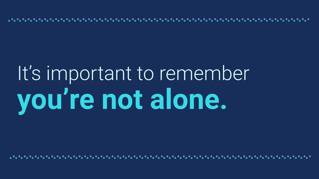 It's important to remember you're not alone.