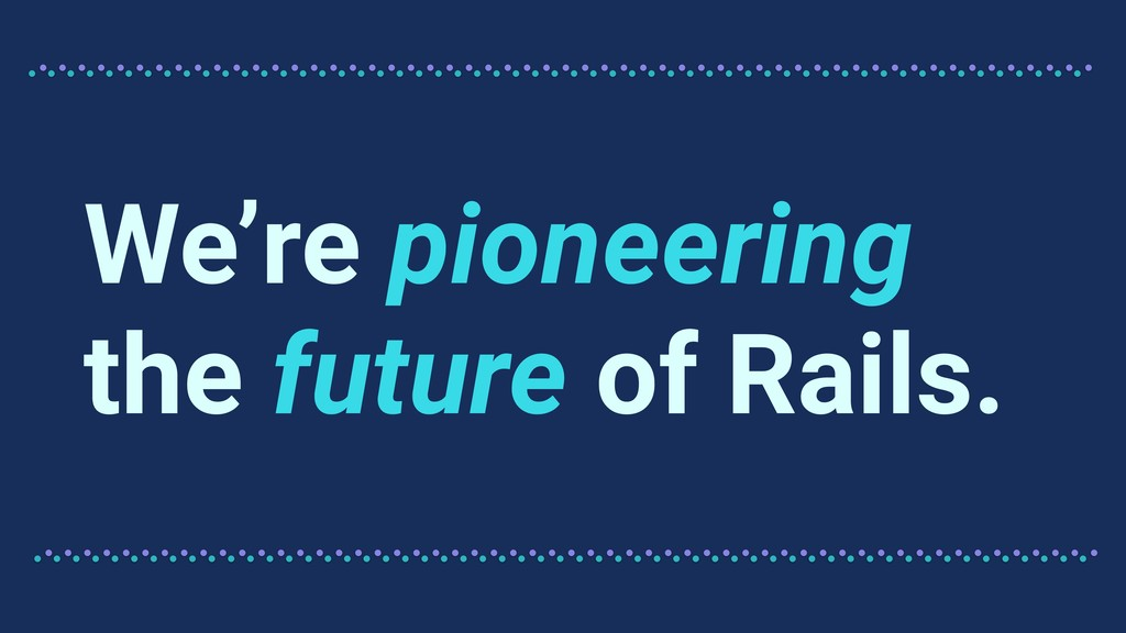 We're pioneering the future of Rails.
