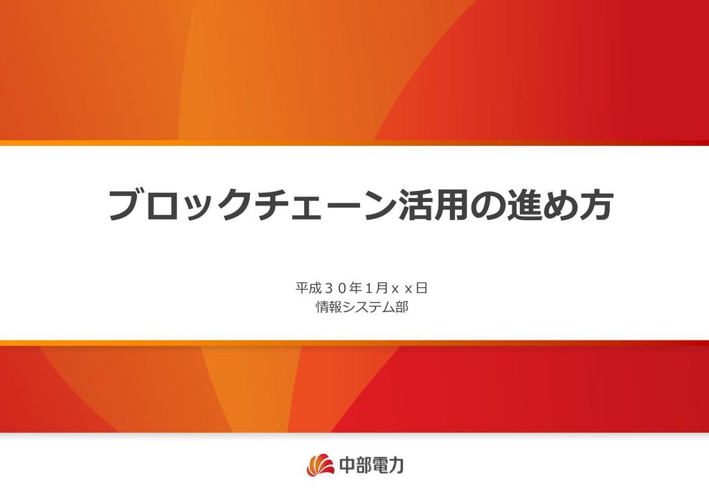 ブロックチェーン活用の進め方 平成30年1月xx日 情報システム部