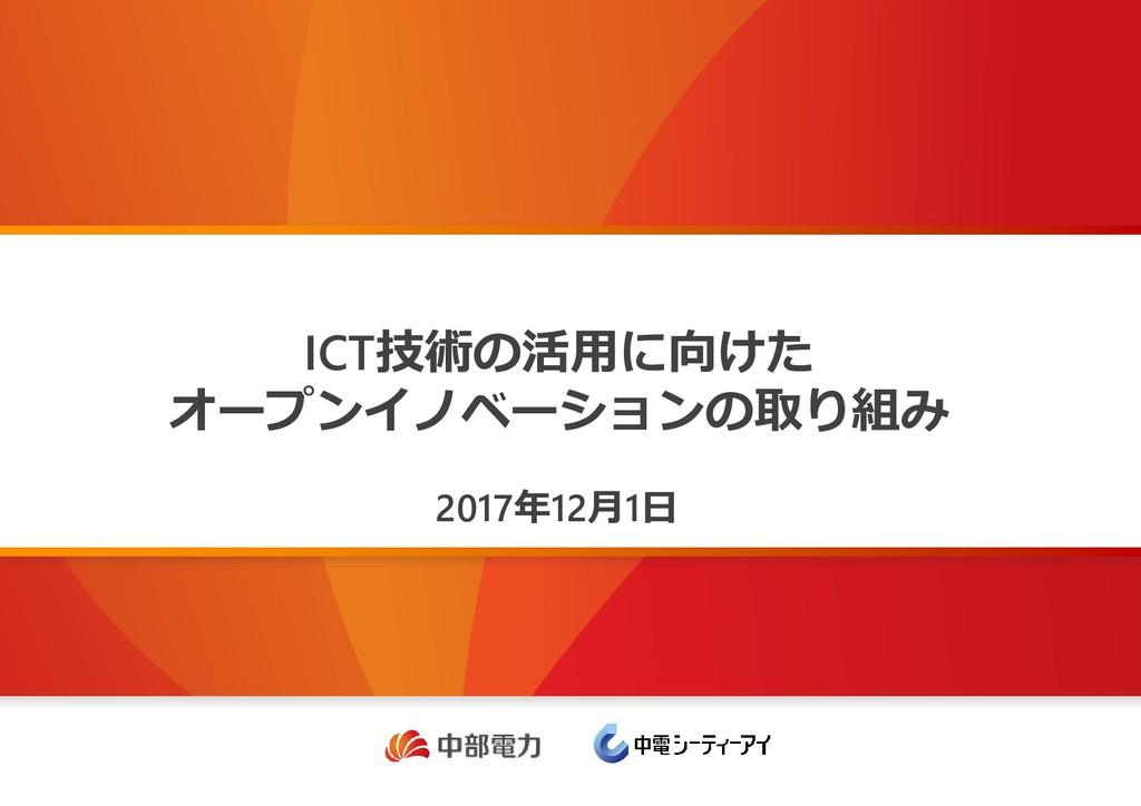 ICT技術の活用に向けた オープンイノベーションの取り組み 2017年12月1日