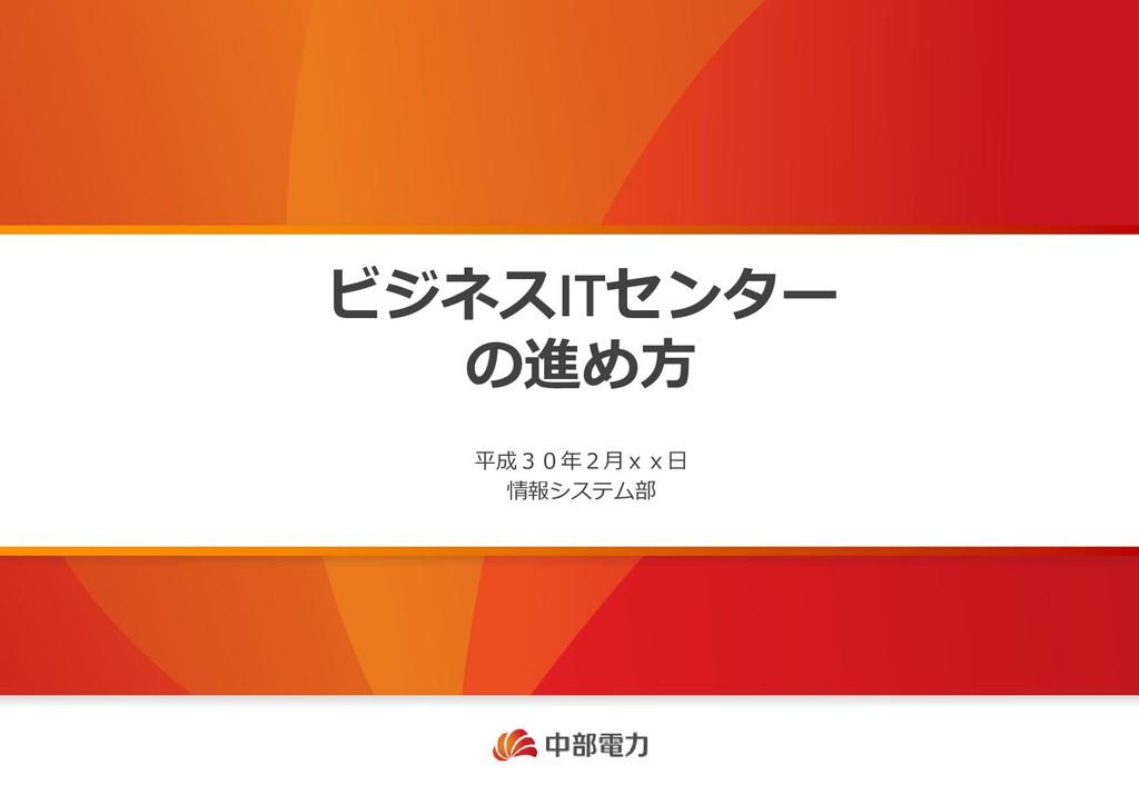 ビジネスITセンター の進め方 平成30年2月xx日 情報システム部