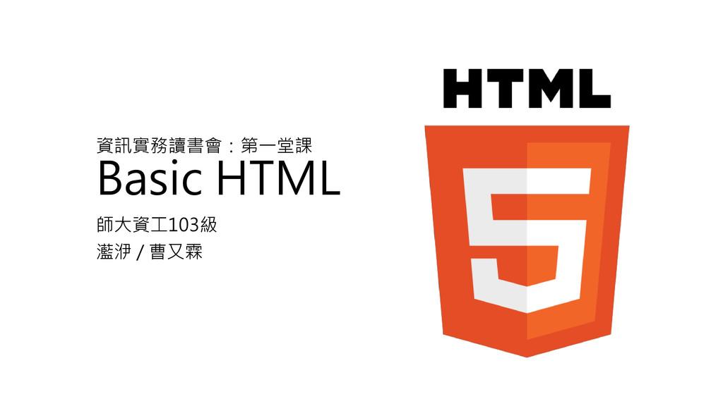 資訊實務讀書會:第一堂課 Basic HTML 師大資工103級 灆洢 / 曹又霖