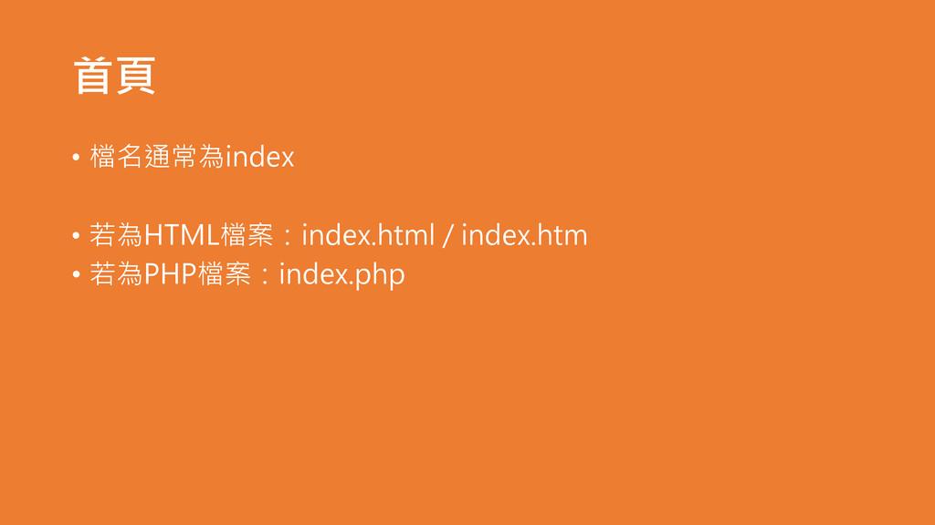 首頁 • 檔名通常為index • 若為HTML檔案:index.html / index.h...