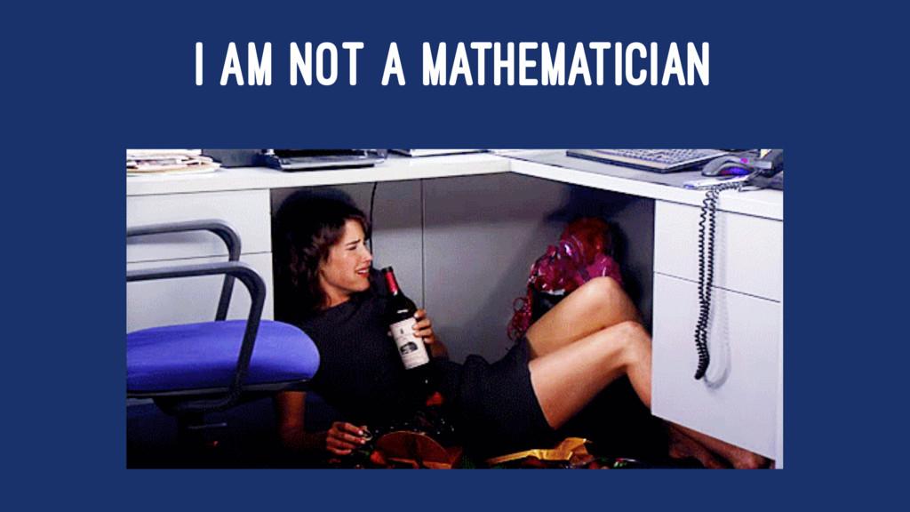 I AM NOT A MATHEMATICIAN