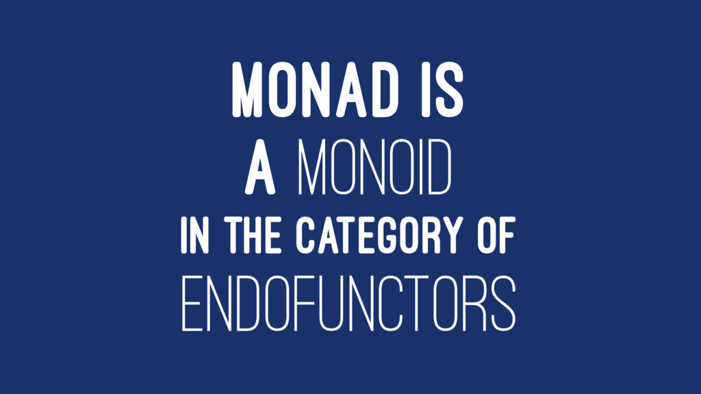 MONAD IS A MONOID IN THE CATEGORY OF ENDOFUNCTO...