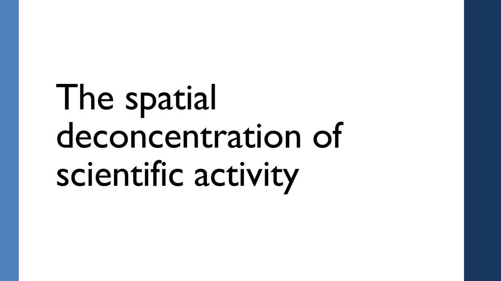 The spatial deconcentration of scientific activ...