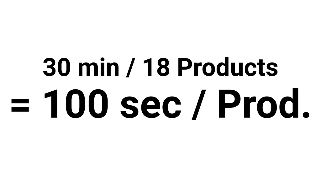 30 min / 18 Products = 100 sec / Prod.