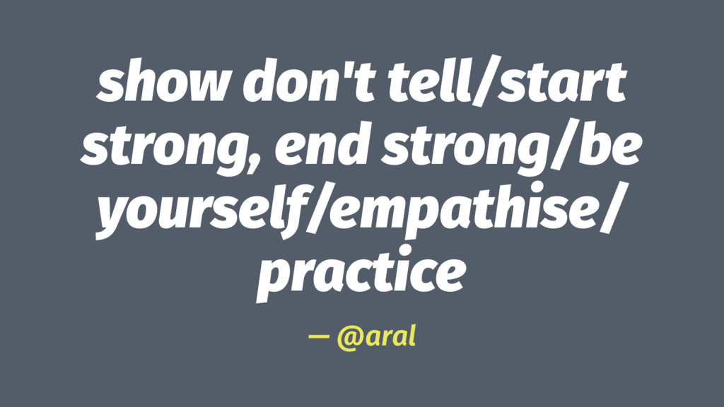 show don't tell/start strong, end strong/be you...