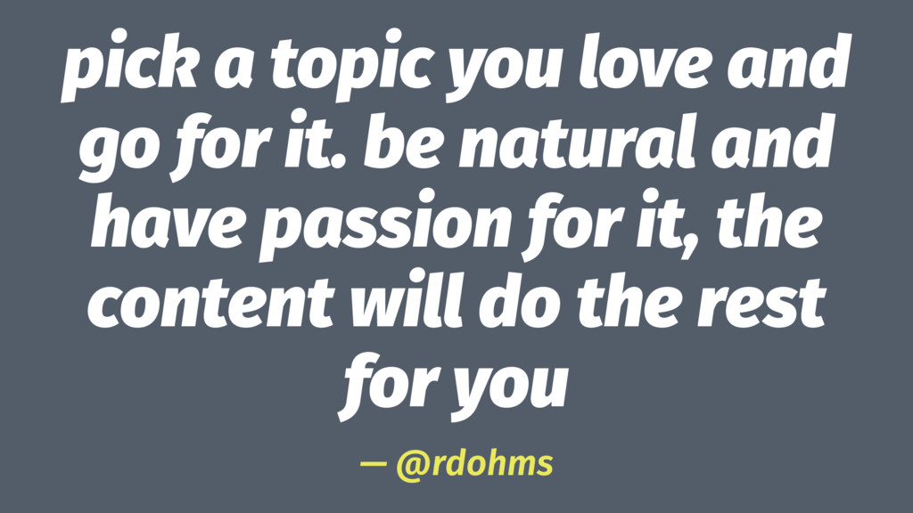 pick a topic you love and go for it. be natural...