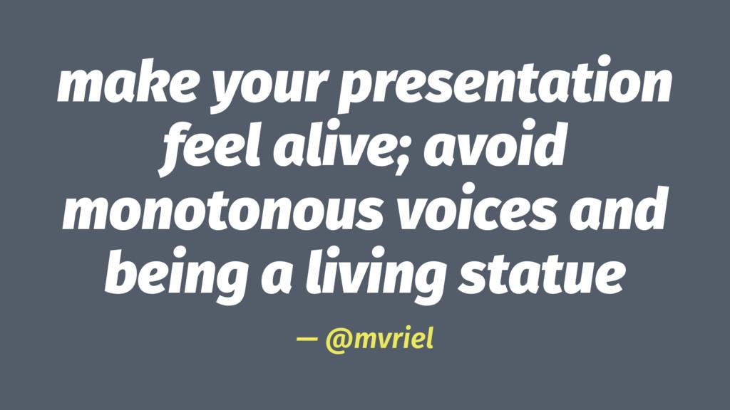 make your presentation feel alive; avoid monoto...