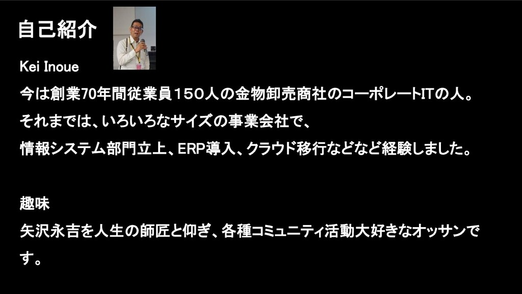 Kei Inoue 今は創業70年間従業員150人の金物卸売商社のコーポレートITの人。 それ...