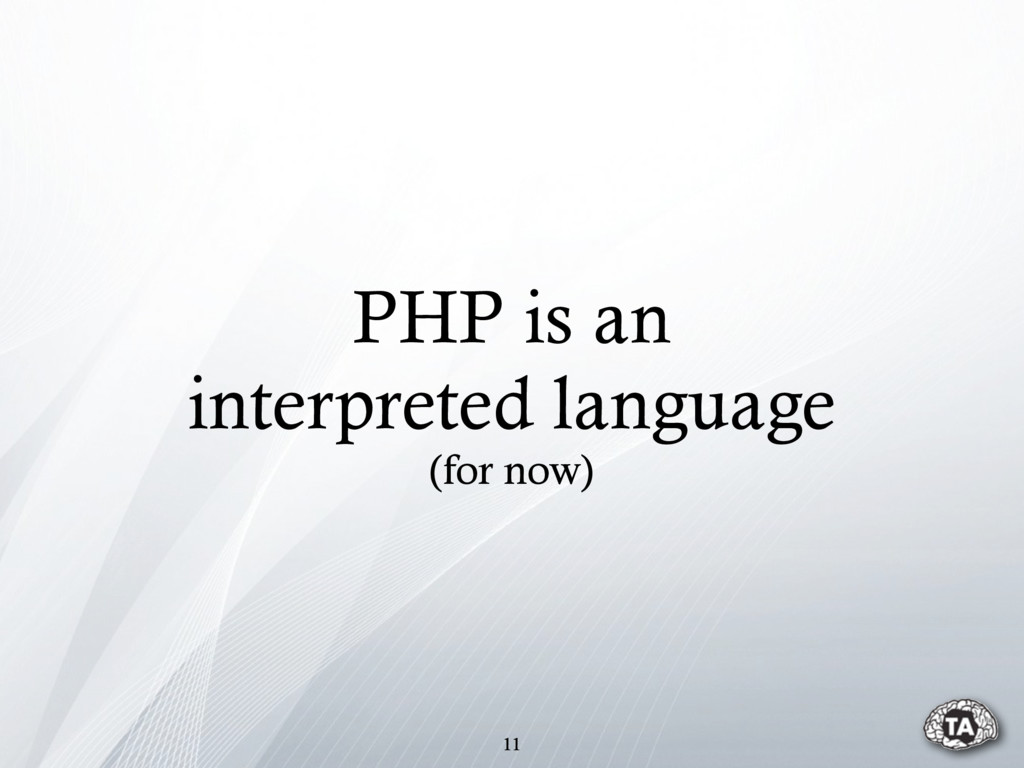 11 PHP is an interpreted language (for now)